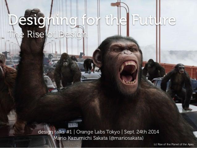 Designing for the Future  The Rise of Design  design talks #1 | Orange Labs Tokyo | Sept. 24th 2014  Mario Kazumichi Sakat...