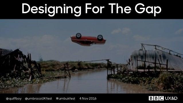 @quiffboy @umbracoUKfest #umbukfest 4 Nov 2016 Designing For The Gap