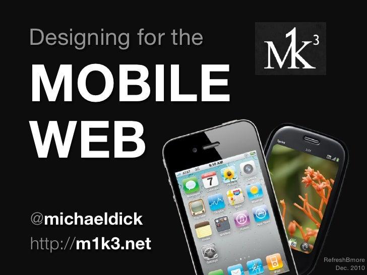 Designing for theMOBILEWEB@michaeldickhttp://m1k3.net                    RefreshBmore                        Dec. 2010