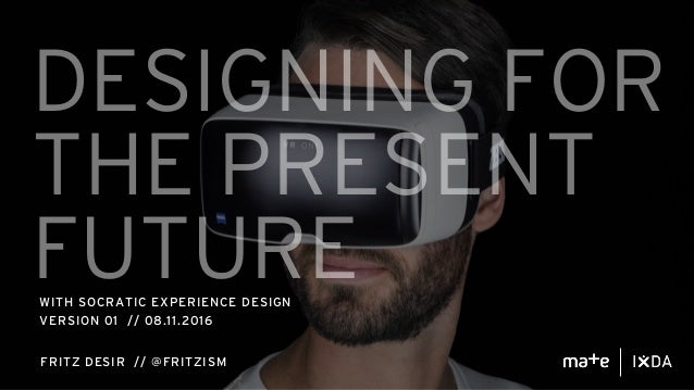 DESIGNING FOR THE PRESENT FUTUREWITH SOCRATIC EXPERIENCE DESIGN VERSION 01 // 08.11.2016 FRITZ DESIR // @FRITZISM