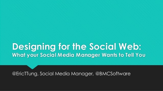 Designing for the Social Web:  What your Social Media Manager Wants to Tell You  @EricTTung, Social Media Manager, @BMCSof...
