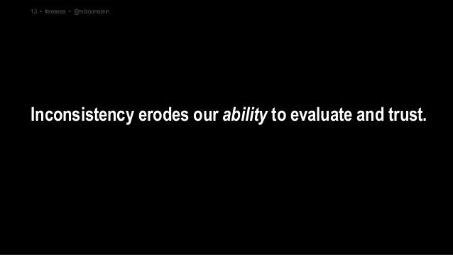 Inconsistency erodes our ability to evaluate and trust. 13 • #aeasea • @mbloomstein