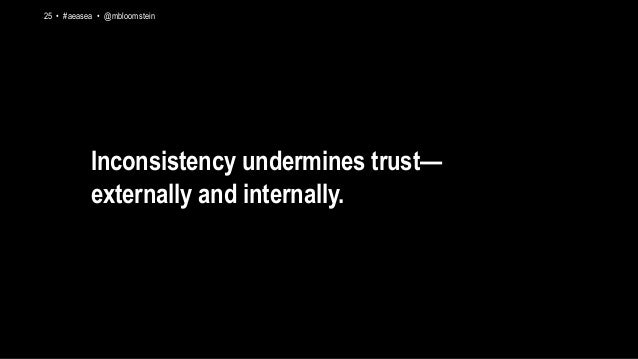 25 • #aeasea • @mbloomstein Inconsistency undermines trust— externally and internally.