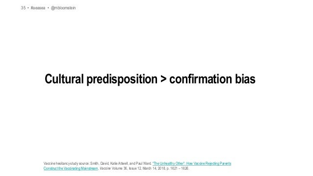 35 • #aeasea • @mbloomstein Cultural predisposition > confirmation bias Vaccine hesitancy study source: Smith, David, Kati...