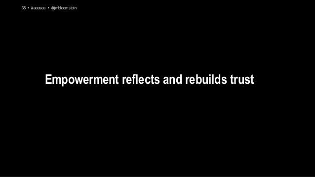 36 • #aeasea • @mbloomstein Empowerment reflects and rebuilds trust