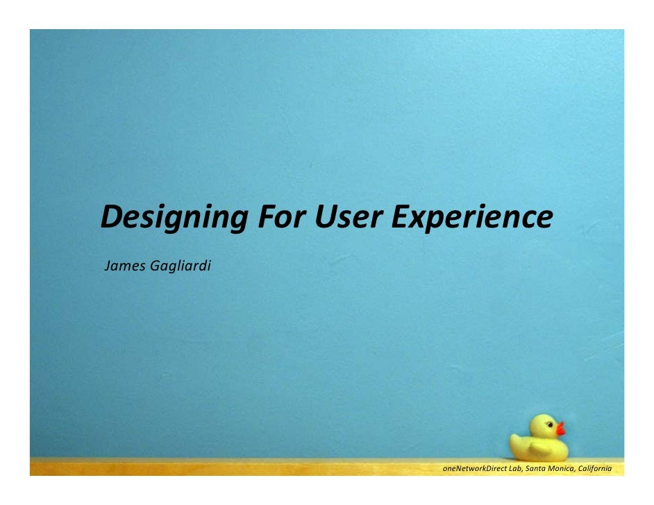 Designing For User Experience James Gagliardi                          oneNetworkDirect Lab, Santa Monica, California