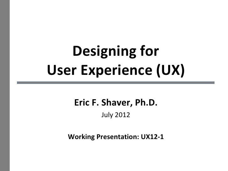 Designing forUser Experience (UX)    Eric F. Shaver, Ph.D.            July 2012   Working Presentation: UX12-1            ...