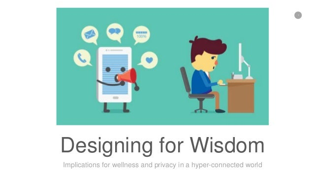 1 Designing for Wisdom Implications for wellness and privacy in a hyper-connected world