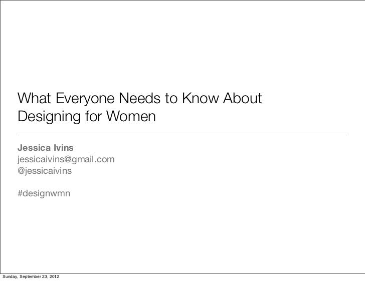 What Everyone Needs to Know About      Designing for Women      Jessica Ivins      jessicaivins@gmail.com      @jessicaivi...