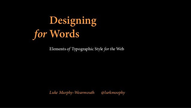 Designing for Words Elements of Typographic Style for the Web Luke Murphy-Wearmouth @lurkmoophy