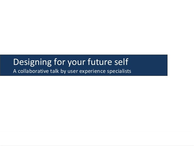 Designing for your future self A collaborative talk by user experience specialists