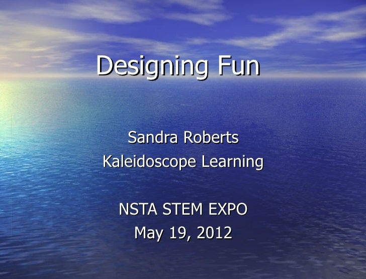 Designing Fun   Sandra RobertsKaleidoscope Learning  NSTA STEM EXPO   May 19, 2012