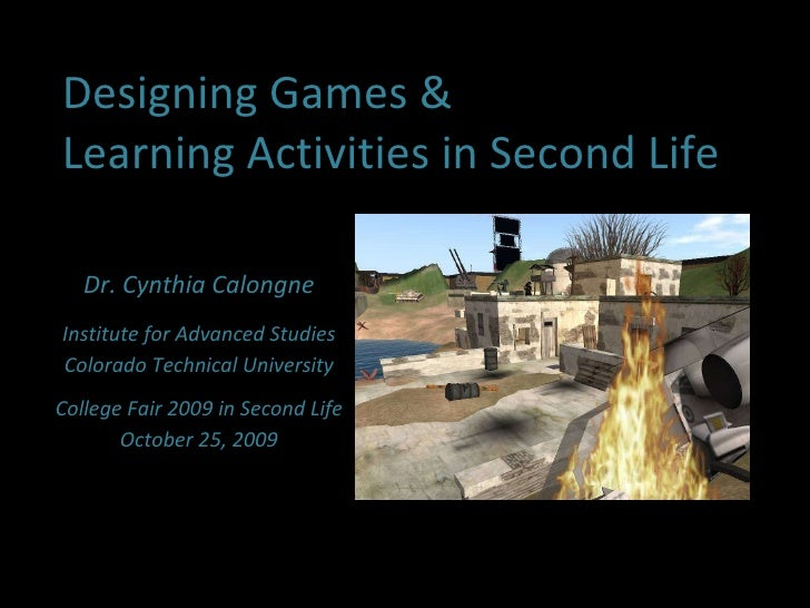 Designing Games & Learning Activities in Second Life Dr. Cynthia Calongne Institute for Advanced Studies Colorado Technica...