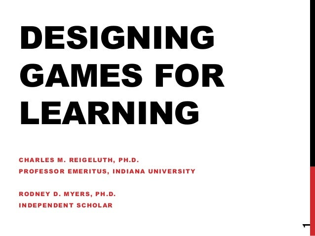 DESIGNING  GAMES FOR  LEARNING  1  CHARLES M. REIGELUTH, PH.D.  PROFESSOR EMERITUS, INDIANA UNIVERSITY  RODNEY D. MYERS, P...