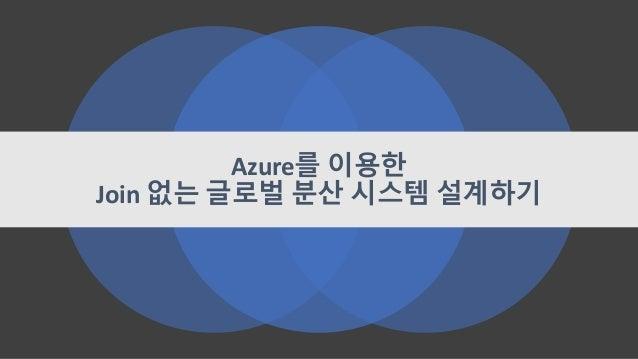 Azure를 이용한 Join 없는 글로벌 분산 시스템 설계하기