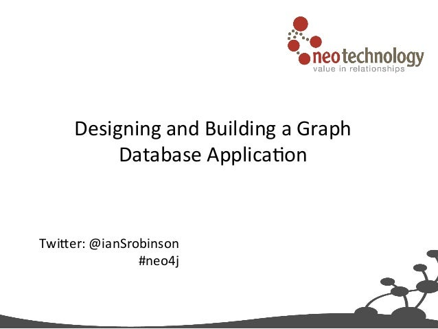 Designing	   and	   Building	   a	   Graph	    Database	   Applica5on  	     Twi9er:	   @ianSrobinson	    #neo4j