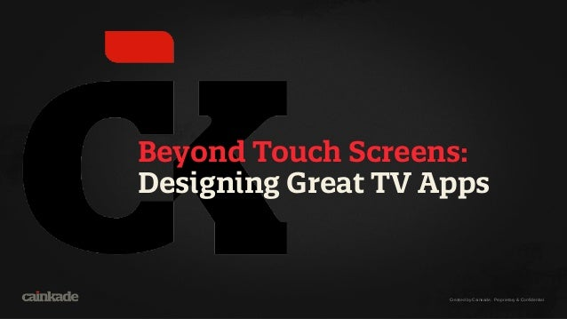 Created by Cainkade. Proprietary & Confidential. Beyond Touch Screens: Designing Great TV Apps