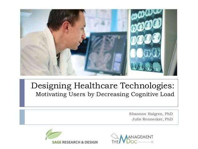 Designing Healthcare Technologies: Motivating Users by Decreasing Cognitive Load Shannon Halgren, PhD Julie Rennecker, PhD
