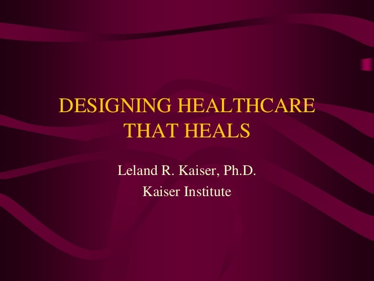DESIGNING HEALTHCARE     THAT HEALS    Leland R. Kaiser, Ph.D.        Kaiser Institute