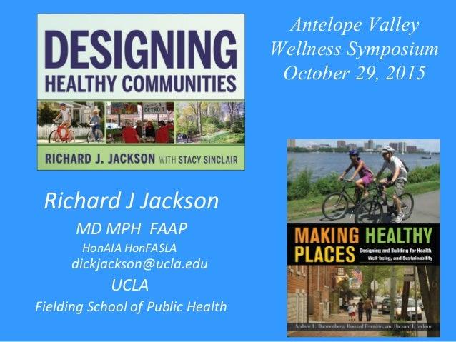 Richard J Jackson MD MPH FAAP HonAIA HonFASLA dickjackson@ucla.edu UCLA Fielding School of Public Health / Antelope Valley...