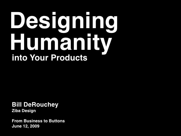 Designing Humanity into Your Products     Bill DeRouchey Ziba Design  From Business to Buttons June 12, 2009