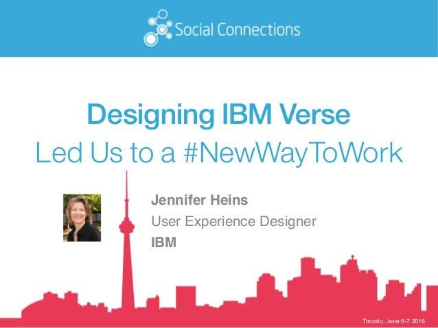 Toronto, June 6-7 2016 Designing IBM Verse Led Us to a #NewWayToWork Jennifer Heins User Experience Designer IBM