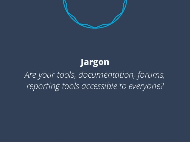 Are your tools, documentation, forums, reporting tools accessible to everyone? Jargon