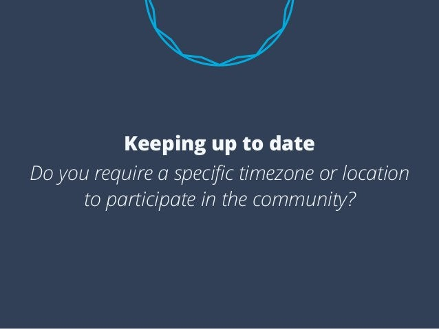 Do you require a specific timezone or location to participate in the community? Keeping up to date