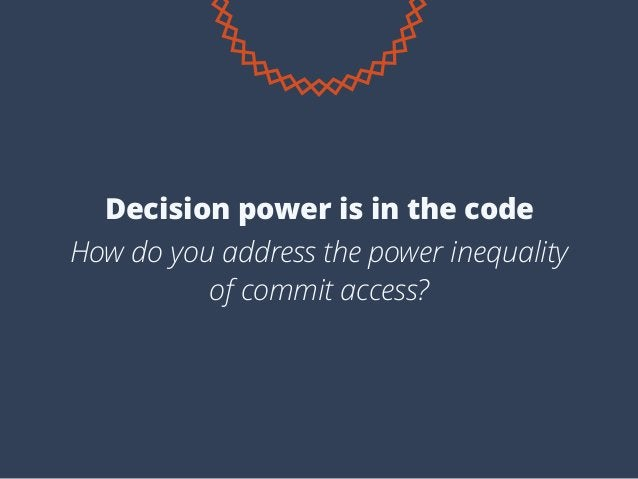 How do you address the power inequality of commit access? Decision power is in the code