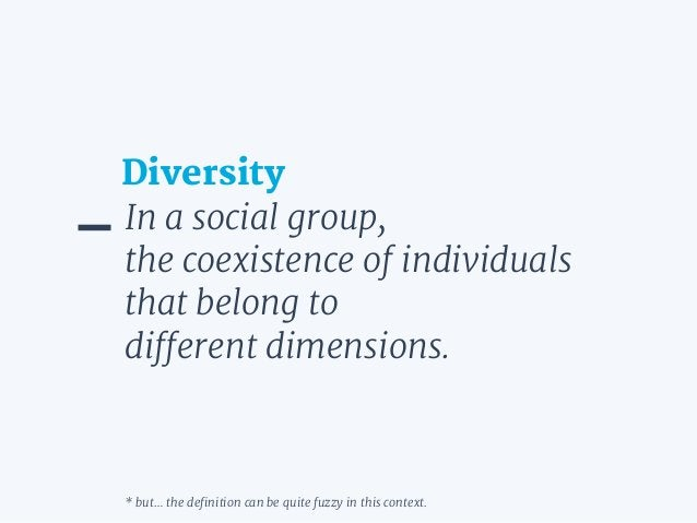 In a social group,  the coexistence of individuals that belong to  different dimensions. Diversity * but… the definition c...