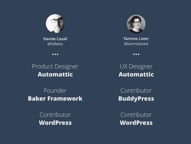 Davide Casali @folletto Tammie Lister @karmatosed Product Designer Automattic Founder Baker Framework Contributor WordPres...