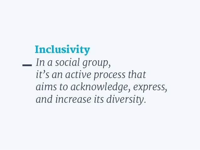 In a social group,  it's an active process that aims to acknowledge, express, and increase its diversity. Inclusivity