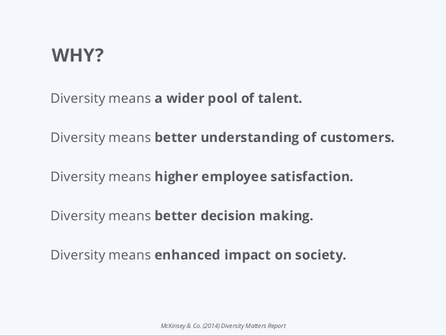McKinsey & Co. (2014) Diversity Matters Report WHY? Diversity means a wider pool of talent. Diversity means better underst...