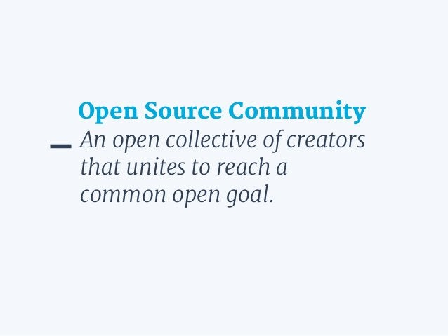 An open collective of creators that unites to reach a common open goal. Open Source Community