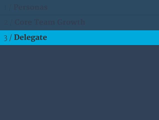 1 / Personas 2 / Core Team Growth 3 / Delegate