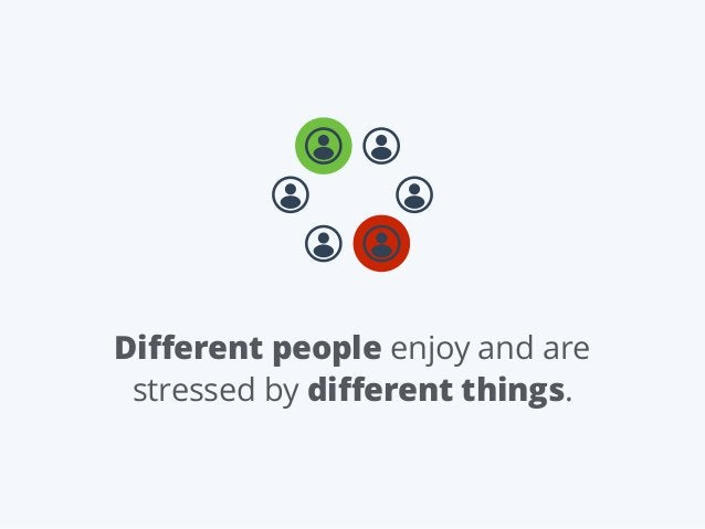 Different people enjoy and are stressed by different things.