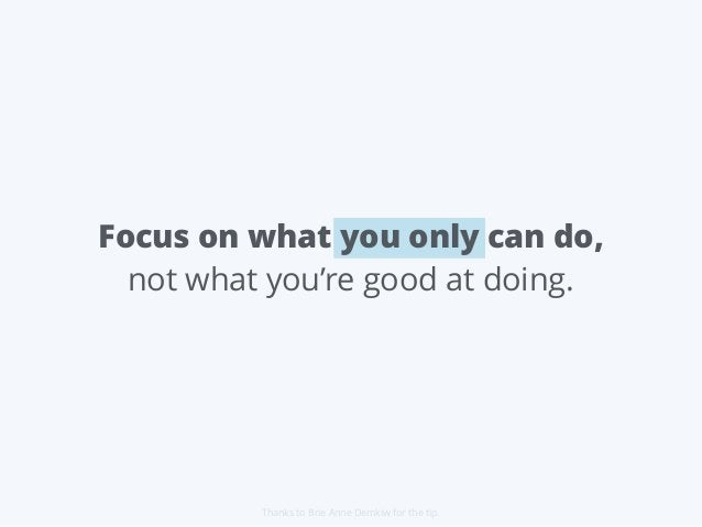 Focus on what you only can do, not what you're good at doing. Thanks to Brie Anne Demkiw for the tip.