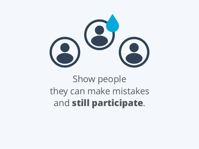 Show people they can make mistakes and still participate.