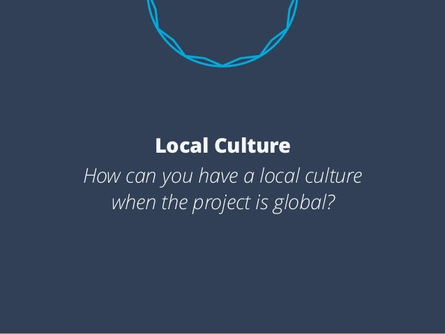 How can you have a local culture when the project is global? Local Culture