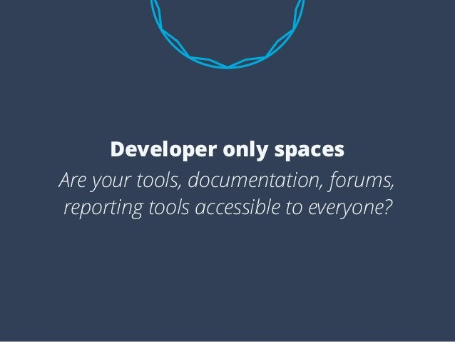 Are your tools, documentation, forums, reporting tools accessible to everyone? Developer only spaces