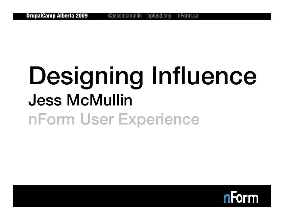 DrupalCamp Alberta 2009   @jessmcmullin bplusd.org   nForm.ca     Designing Influence Jess McMullin nForm User Experience