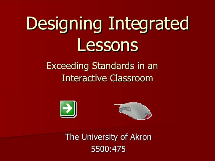 Designing Integrated Lessons   Exceeding Standards in an  Interactive Classroom   The University of Akron 5500:475