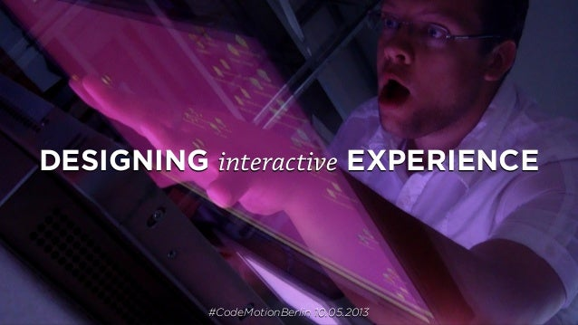 DESIGNING interactive EXPERIENCE#CodeMotionBerlin 10.05.2013
