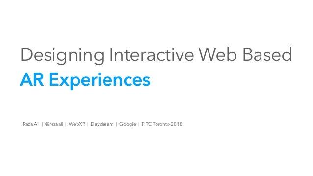 Designing Interactive Web Based AR Experiences Reza Ali | @rezaali | WebXR | Daydream | Google | FITC Toronto 2018
