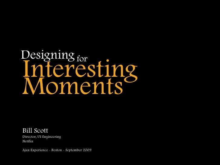 Designing for Interesting Moments Bill Scott Director, UI Engineering Netflix  Ajax Experience - Boston - September 2009