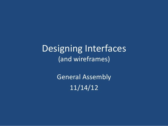 Designing Interfaces   (and wireframes)   General Assembly      11/14/12