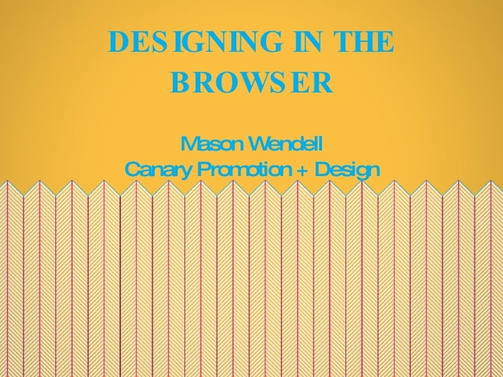 DESIGNING IN THE BROWSER <ul><li>Mason Wendell </li></ul><ul><li>Canary Promotion + Design </li></ul>
