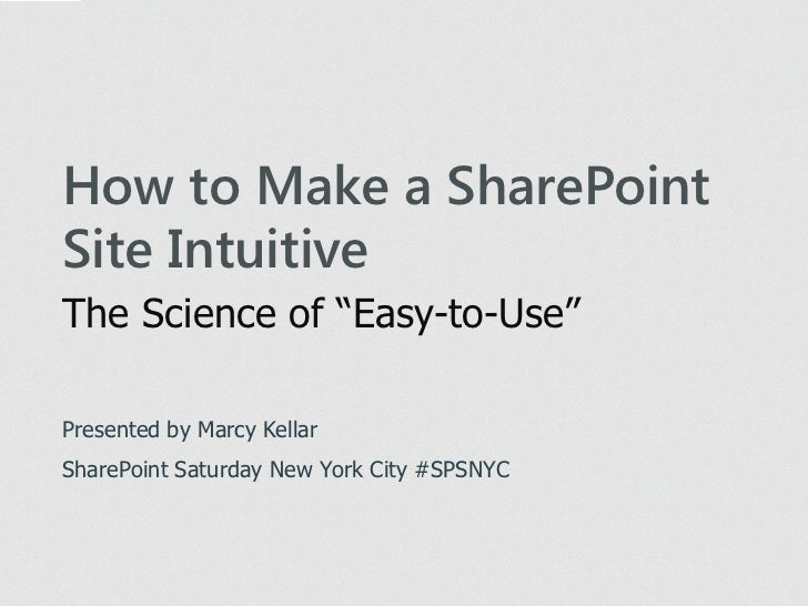 "How to Make a SharePointSite IntuitiveThe Science of ""Easy-to-Use""Presented by Marcy KellarSharePoint Saturday New York Ci..."