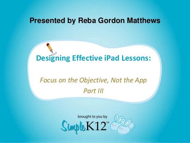 Presented by Reba Gordon Matthews  Designing Effective iPad Lessons: Focus on the Objective, Not the App Part III