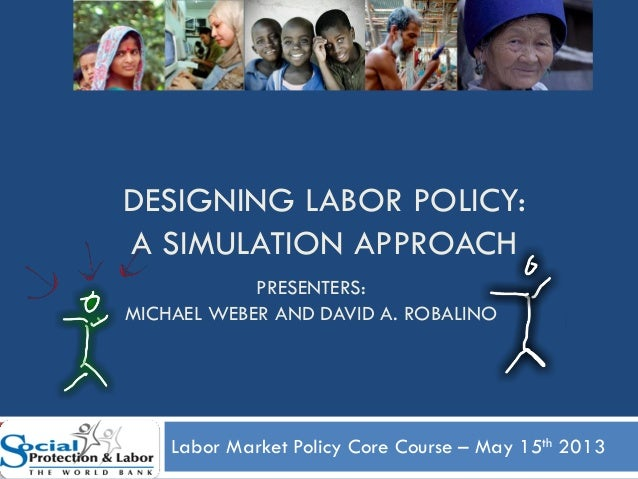 DESIGNING LABOR POLICY:A SIMULATION APPROACHLabor Market Policy Core Course – May 15th 20131PRESENTERS:MICHAEL WEBER AND D...
